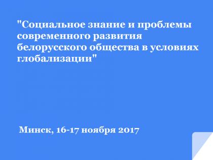 Международная научно-практическая конференция «Социальное знание и проблемы современного развития белорусского общества в условиях глобализации», Минск, 16-17 ноября 2017 г.